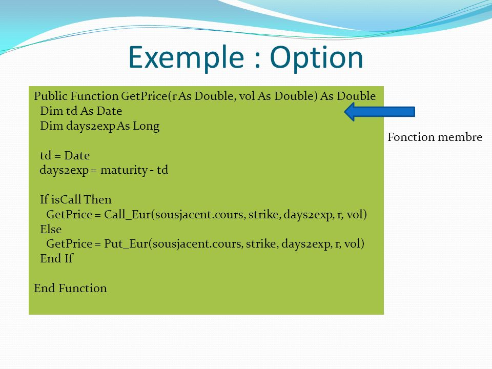 Exemple : Option Public Function GetPrice(r As Double, vol As Double) As Double. Dim td As Date. Dim days2exp As Long.