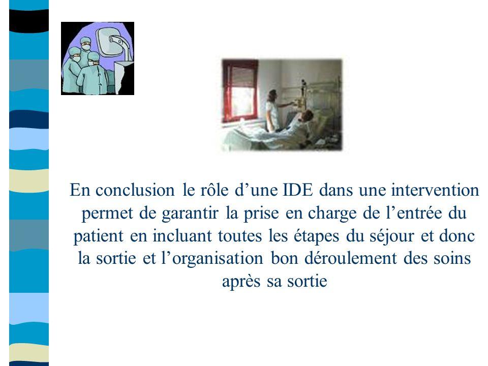 En conclusion le rôle d'une IDE dans une intervention permet de garantir la prise en charge de l'entrée du patient en incluant toutes les étapes du séjour et donc la sortie et l'organisation bon déroulement des soins après sa sortie