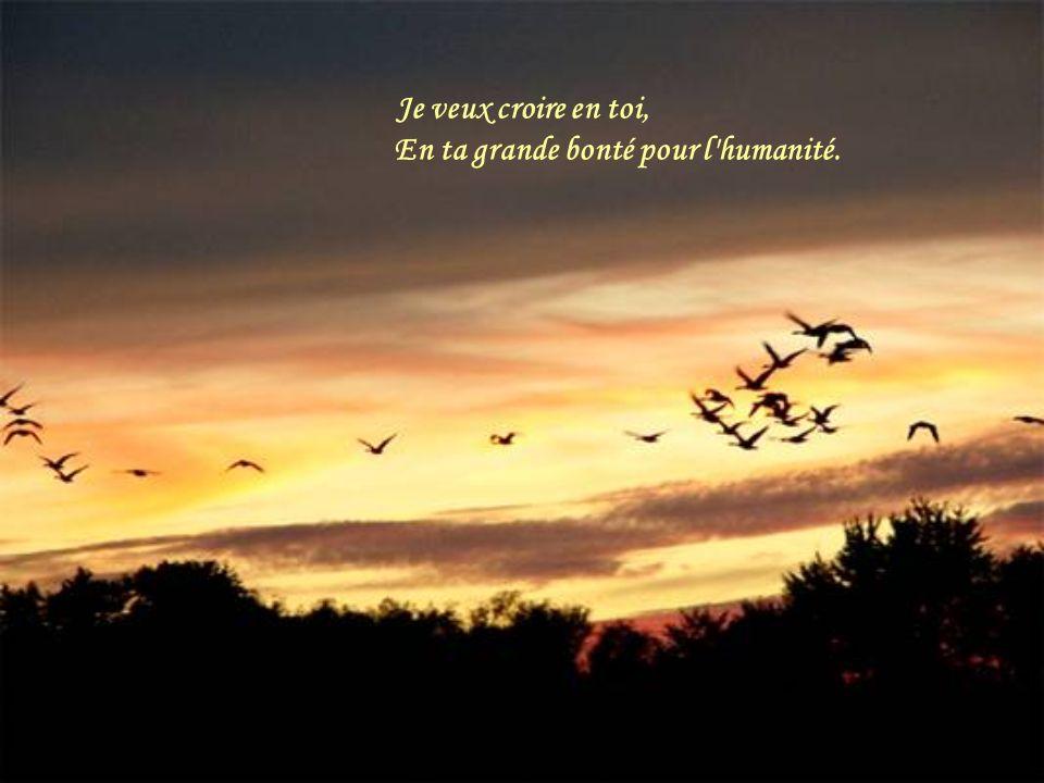 Je veux croire en toi, En ta grande bonté pour l humanité.