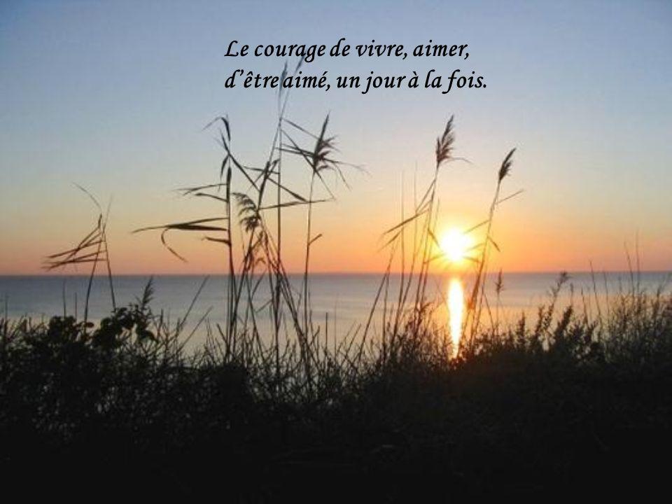 Le courage de vivre, aimer, d'être aimé, un jour à la fois.