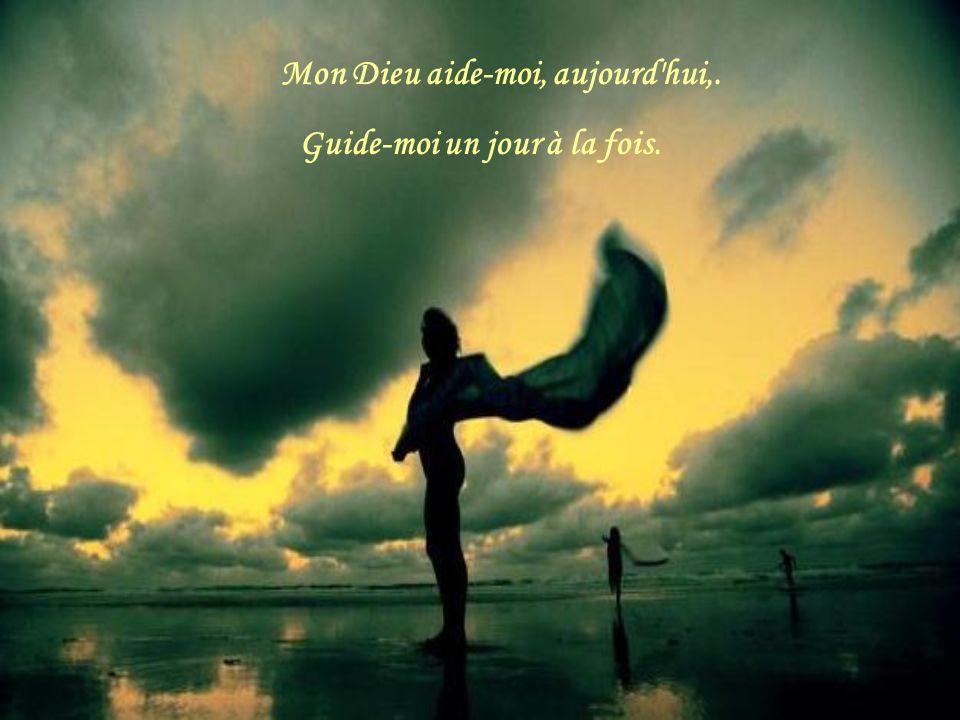 Mon Dieu aide-moi, aujourd hui,. Guide-moi un jour à la fois.