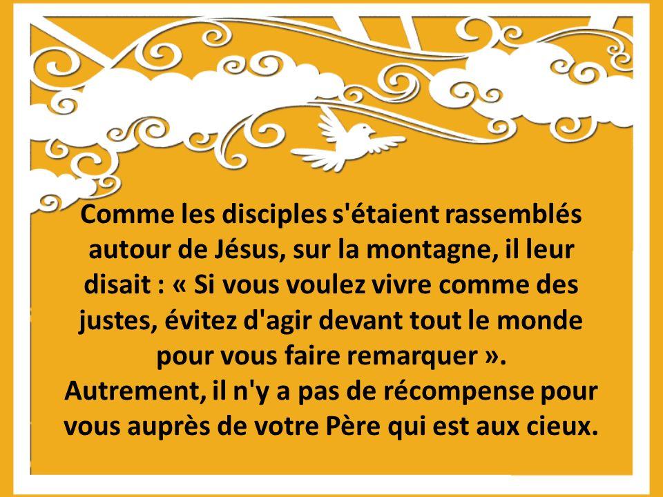 Comme les disciples s étaient rassemblés autour de Jésus, sur la montagne, il leur disait : « Si vous voulez vivre comme des justes, évitez d agir devant tout le monde pour vous faire remarquer ».