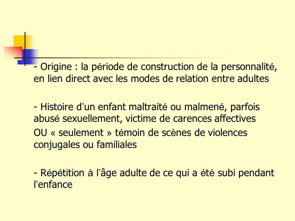 - Origine : la période de construction de la personnalité, en lien direct avec les modes de relation entre adultes