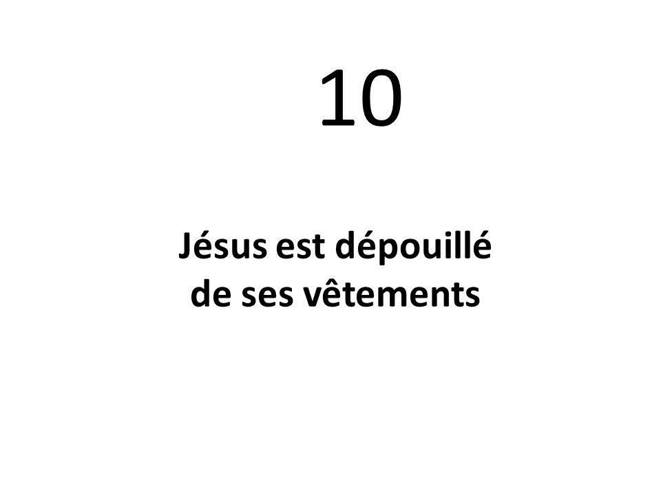 10 Jésus est dépouillé de ses vêtements