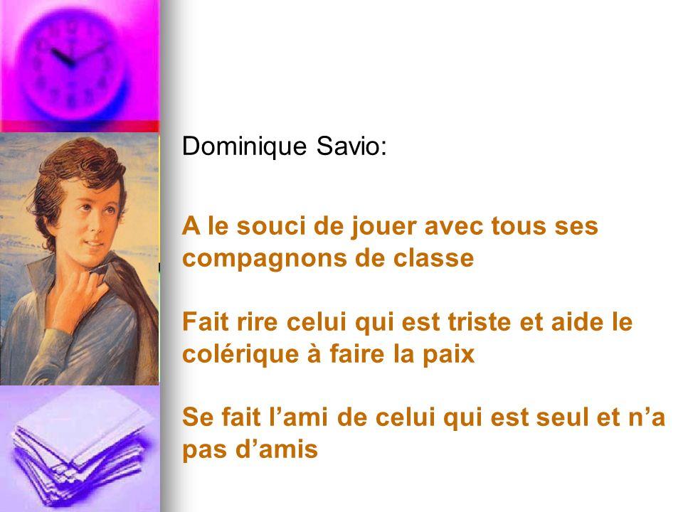 Dominique Savio: A le souci de jouer avec tous ses compagnons de classe. Fait rire celui qui est triste et aide le colérique à faire la paix.