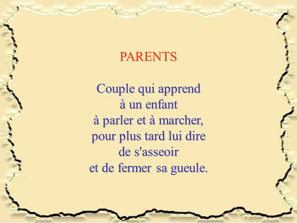 PARENTS Couple qui apprend. à un enfant. à parler et à marcher, pour plus tard lui dire. de s asseoir.