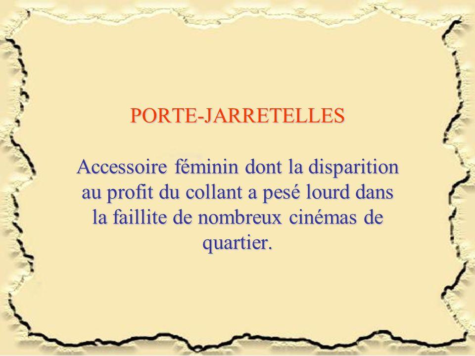 PORTE-JARRETELLES Accessoire féminin dont la disparition au profit du collant a pesé lourd dans la faillite de nombreux cinémas de quartier.