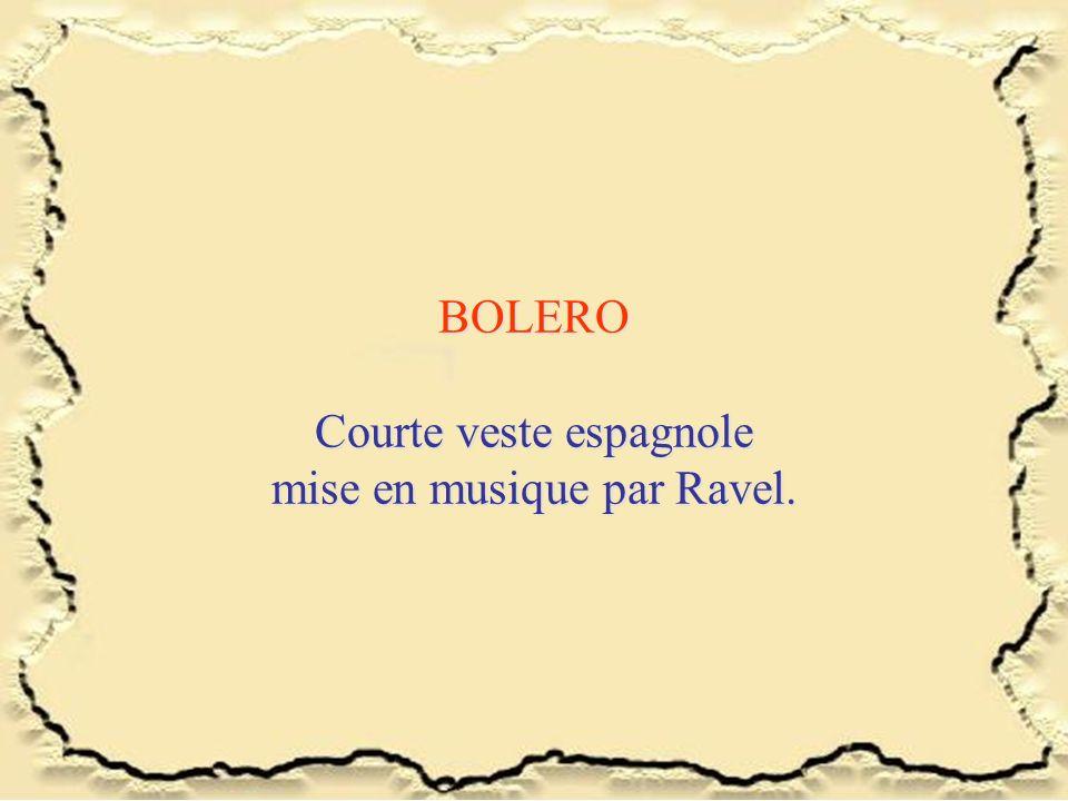 BOLERO Courte veste espagnole mise en musique par Ravel.