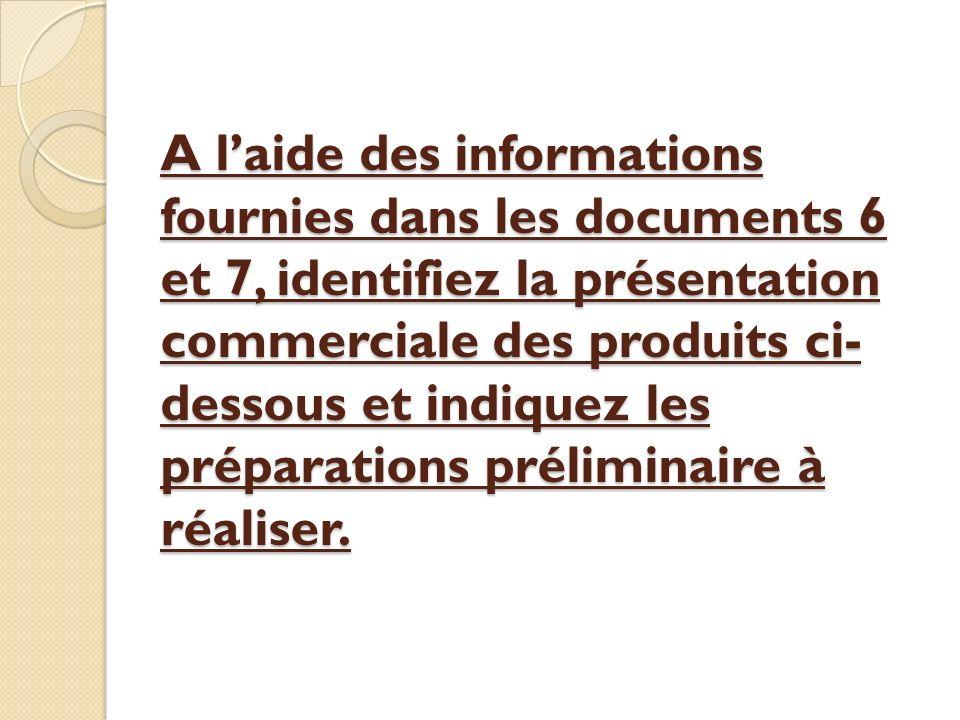 A l'aide des informations fournies dans les documents 6 et 7, identifiez la présentation commerciale des produits ci-dessous et indiquez les préparations préliminaire à réaliser.