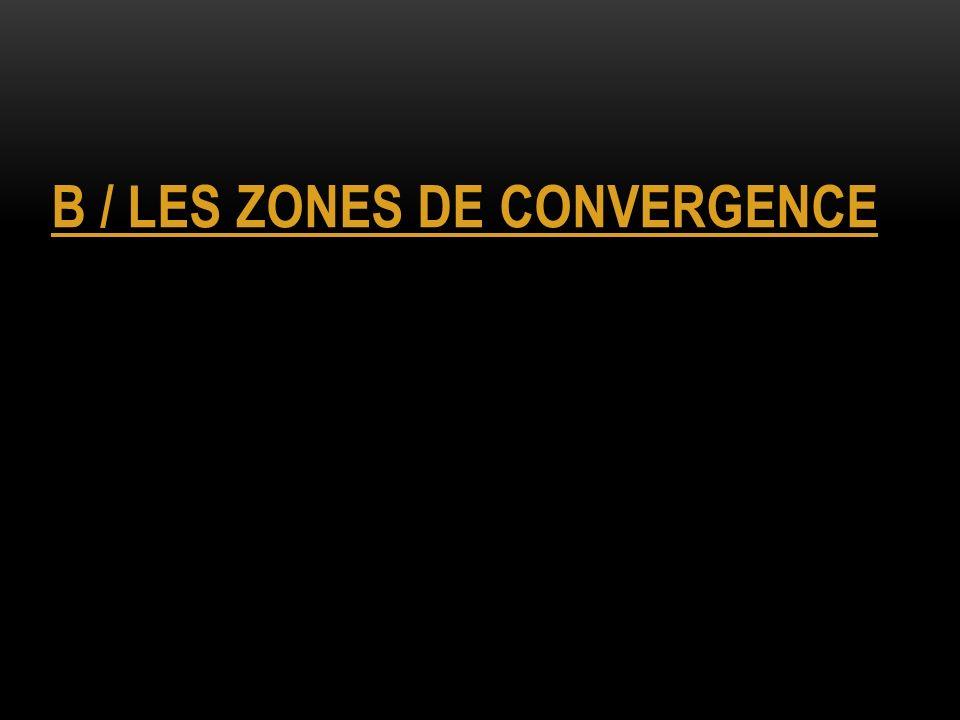 B / LES ZONES DE CONVERGENCE