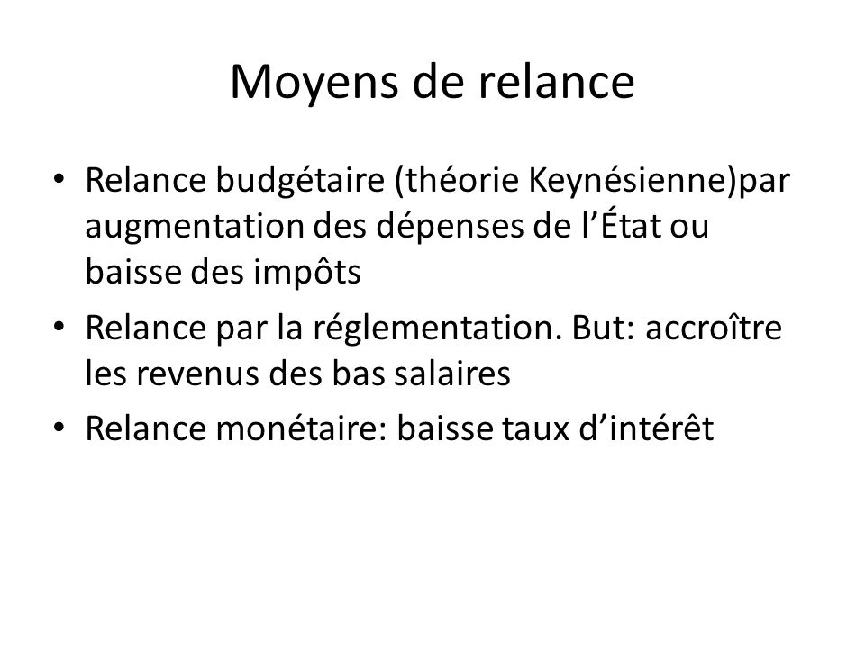 Moyens de relance Relance budgétaire (théorie Keynésienne)par augmentation des dépenses de l'État ou baisse des impôts.