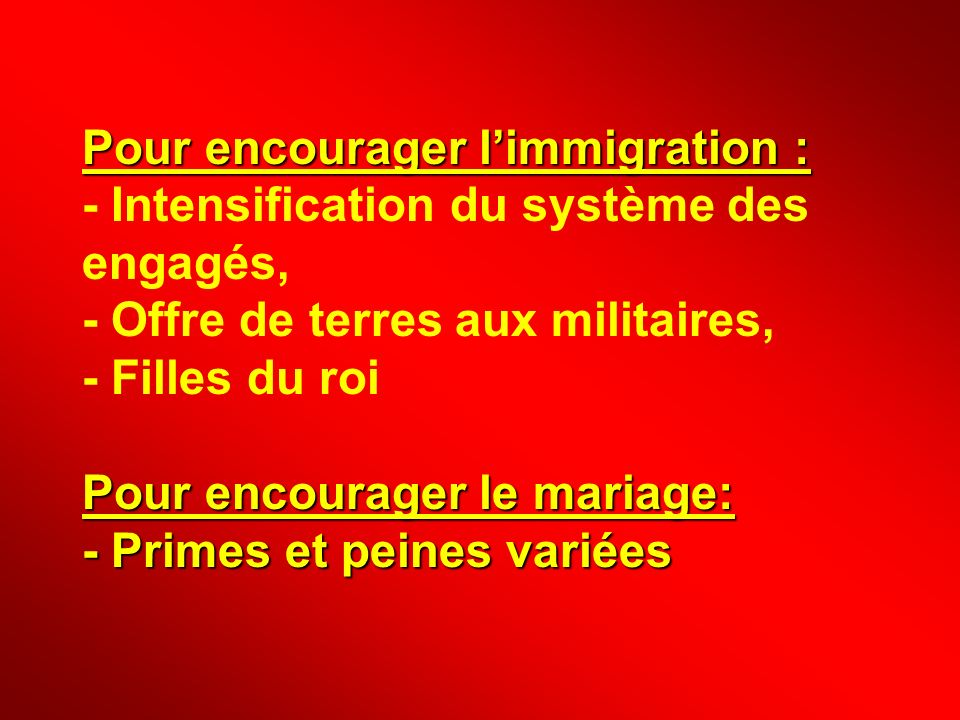 Pour encourager l'immigration : - Intensification du système des engagés, - Offre de terres aux militaires, - Filles du roi Pour encourager le mariage: - Primes et peines variées