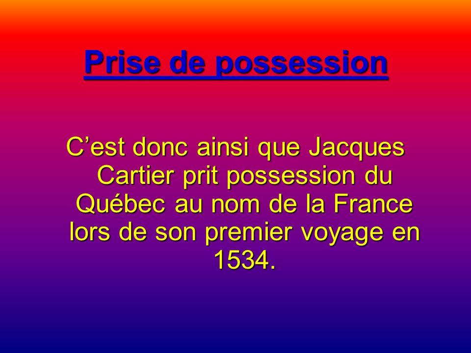 Prise de possession C'est donc ainsi que Jacques Cartier prit possession du Québec au nom de la France lors de son premier voyage en 1534.