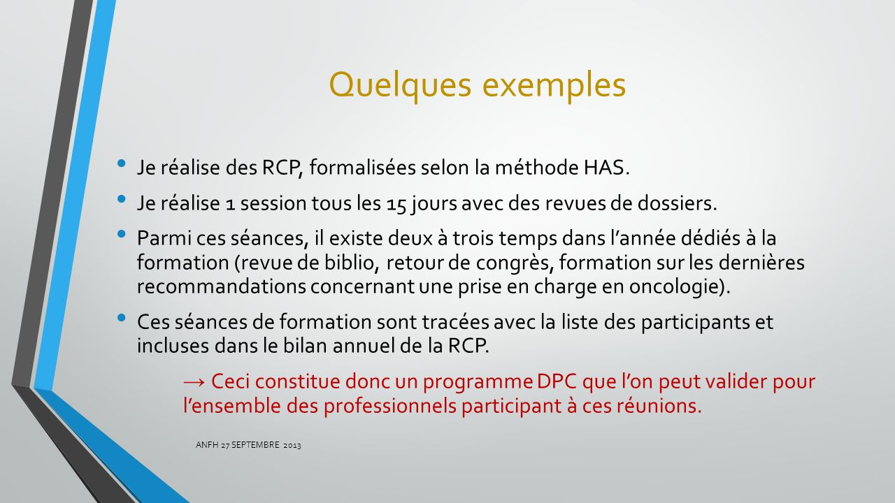 Quelques exemples Je réalise des RCP, formalisées selon la méthode HAS. Je réalise 1 session tous les 15 jours avec des revues de dossiers.