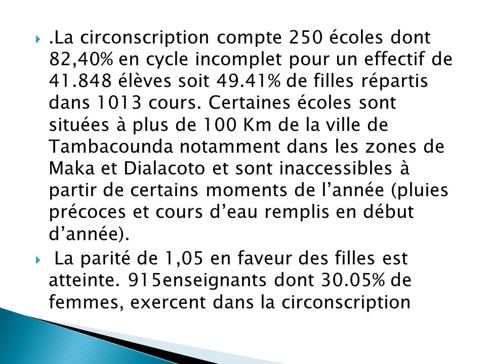 .La circonscription compte 250 écoles dont 82,40% en cycle incomplet pour un effectif de 41.848 élèves soit 49.41% de filles répartis dans 1013 cours. Certaines écoles sont situées à plus de 100 Km de la ville de Tambacounda notamment dans les zones de Maka et Dialacoto et sont inaccessibles à partir de certains moments de l'année (pluies précoces et cours d'eau remplis en début d'année).
