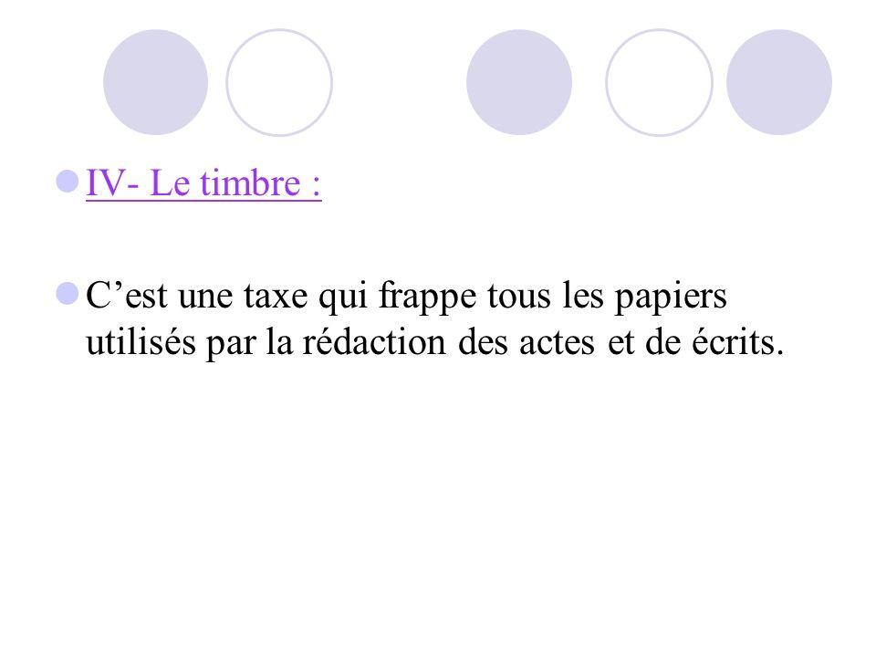 IV- Le timbre : C'est une taxe qui frappe tous les papiers utilisés par la rédaction des actes et de écrits.