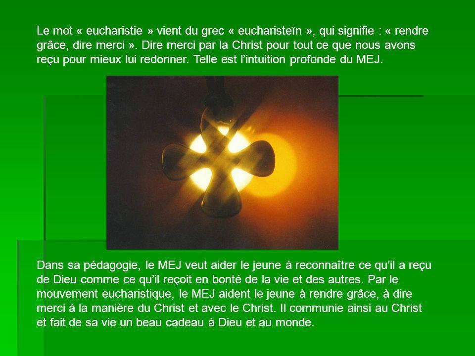 Le mot « eucharistie » vient du grec « eucharisteïn », qui signifie : « rendre grâce, dire merci ». Dire merci par la Christ pour tout ce que nous avons reçu pour mieux lui redonner. Telle est l'intuition profonde du MEJ.