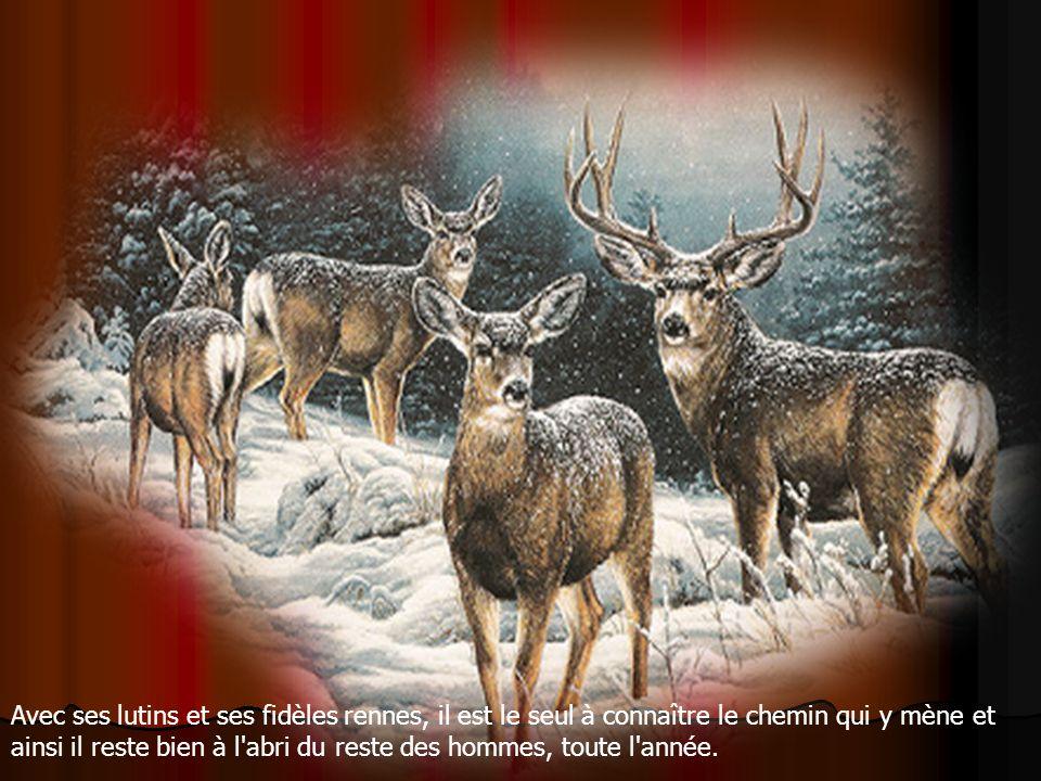 Avec ses lutins et ses fidèles rennes, il est le seul à connaître le chemin qui y mène et ainsi il reste bien à l abri du reste des hommes, toute l année.