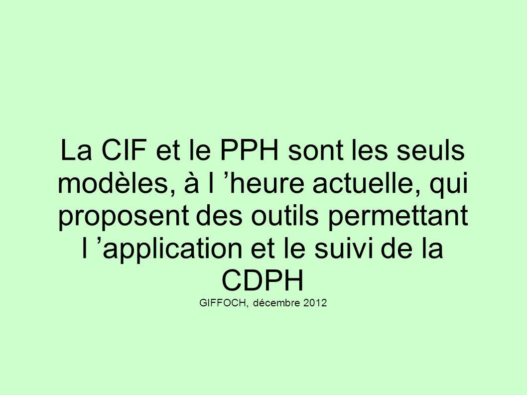 La CIF et le PPH sont les seuls modèles, à l 'heure actuelle, qui proposent des outils permettant l 'application et le suivi de la CDPH GIFFOCH, décembre 2012