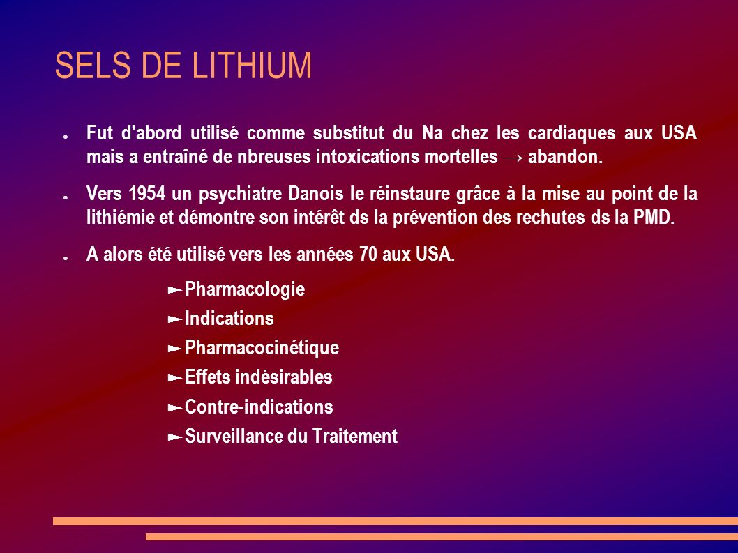 SELS DE LITHIUM Fut d abord utilisé comme substitut du Na chez les cardiaques aux USA mais a entraîné de nbreuses intoxications mortelles → abandon.