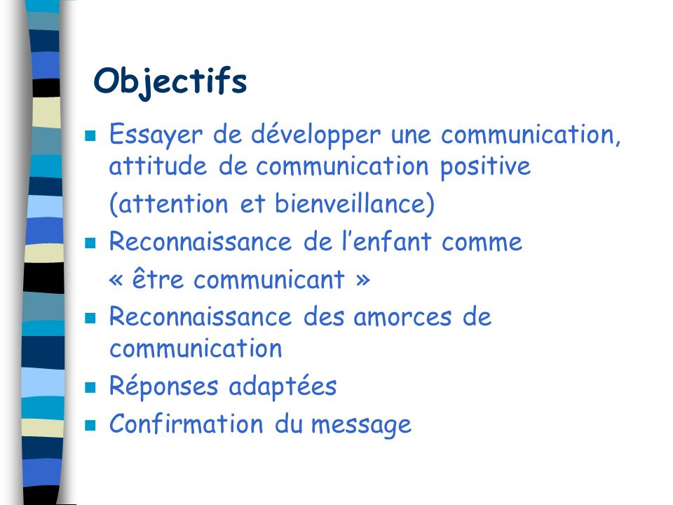 Objectifs Essayer de développer une communication, attitude de communication positive. (attention et bienveillance)