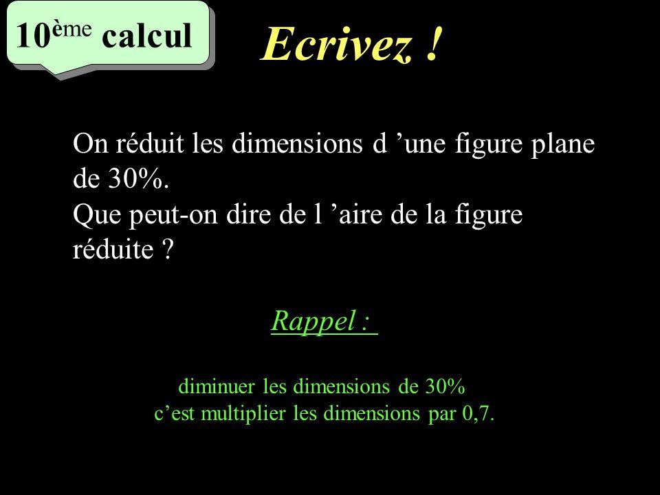Ecrivez ! 10ème calcul. 5eme calcul. On réduit les dimensions d 'une figure plane de 30%. Que peut-on dire de l 'aire de la figure réduite