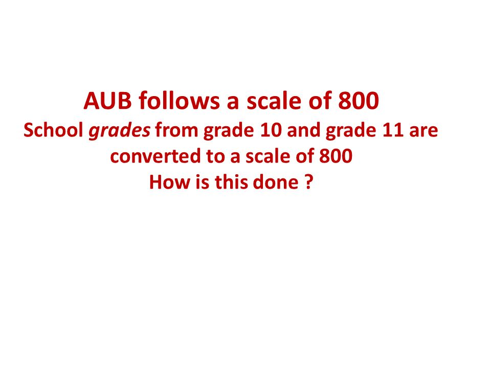 AUB follows a scale of 800 School grades from grade 10 and grade 11 are converted to a scale of 800 How is this done
