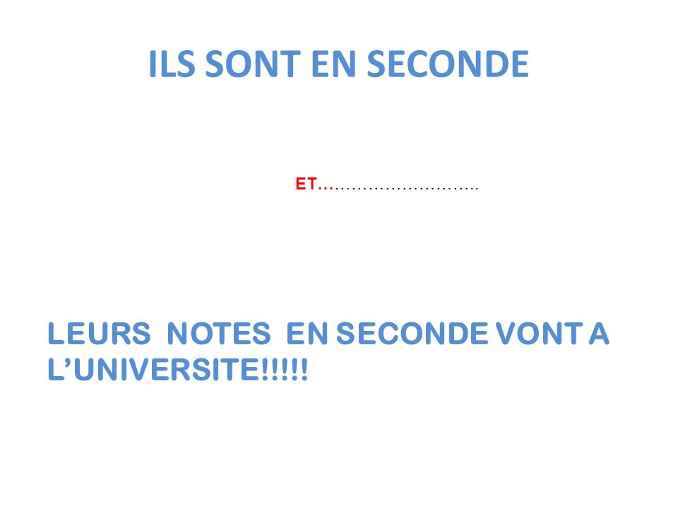 ILS SONT EN SECONDE LEURS NOTES EN SECONDE VONT A L'UNIVERSITE!!!!!