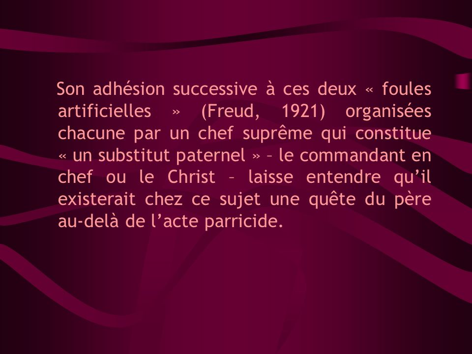 Son adhésion successive à ces deux « foules artificielles » (Freud, 1921) organisées chacune par un chef suprême qui constitue « un substitut paternel » – le commandant en chef ou le Christ – laisse entendre qu'il existerait chez ce sujet une quête du père au-delà de l'acte parricide.