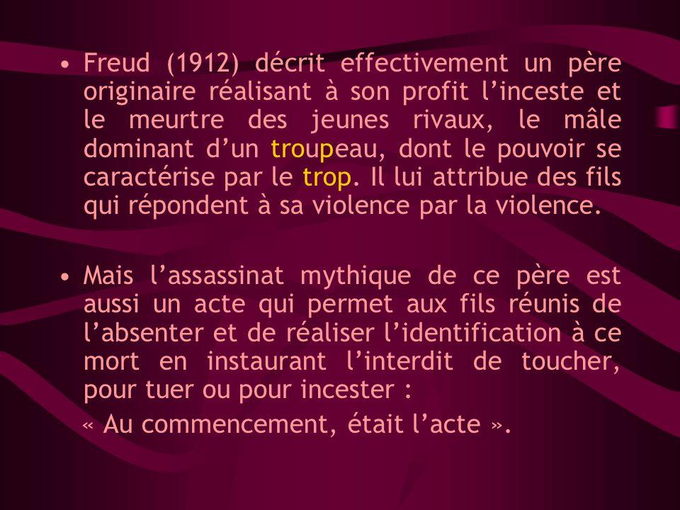 Freud (1912) décrit effectivement un père originaire réalisant à son profit l'inceste et le meurtre des jeunes rivaux, le mâle dominant d'un troupeau, dont le pouvoir se caractérise par le trop. Il lui attribue des fils qui répondent à sa violence par la violence.