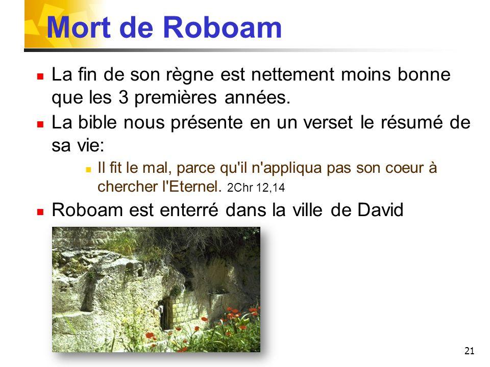 Mort de Roboam La fin de son règne est nettement moins bonne que les 3 premières années. La bible nous présente en un verset le résumé de sa vie: