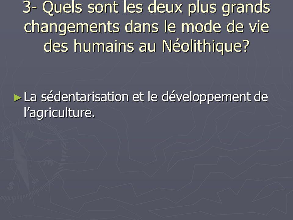 3- Quels sont les deux plus grands changements dans le mode de vie des humains au Néolithique