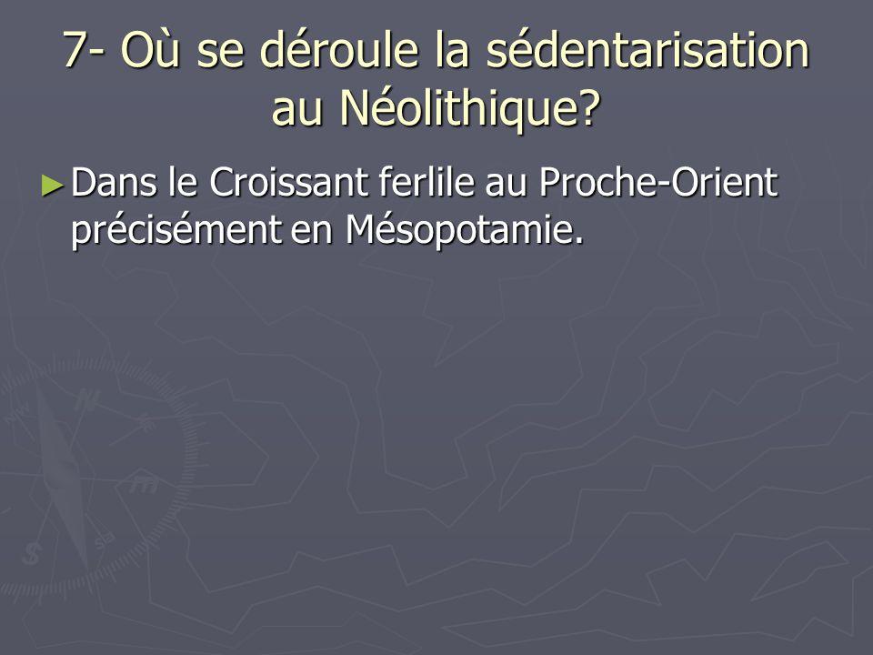 7- Où se déroule la sédentarisation au Néolithique