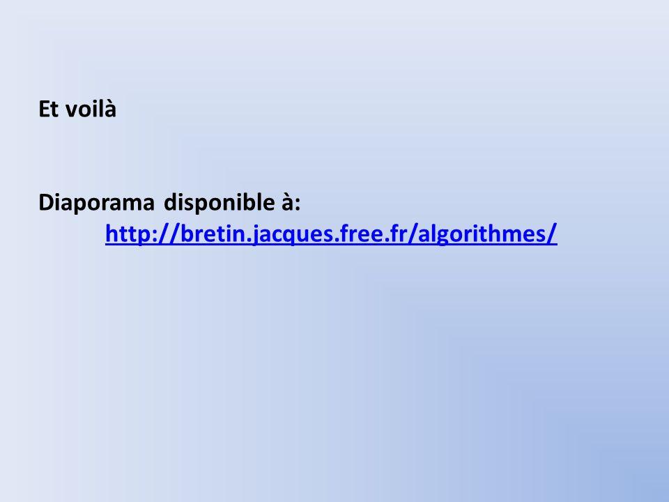 Et voilà Diaporama disponible à: http://bretin.jacques.free.fr/algorithmes/