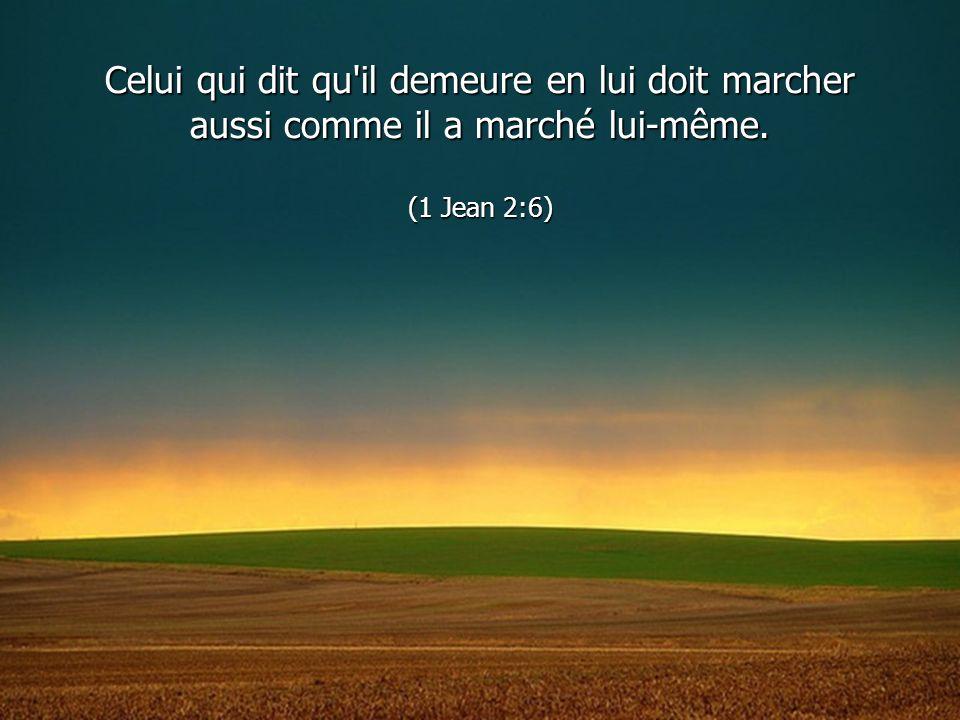 Celui qui dit qu il demeure en lui doit marcher aussi comme il a marché lui-même. (1 Jean 2:6)