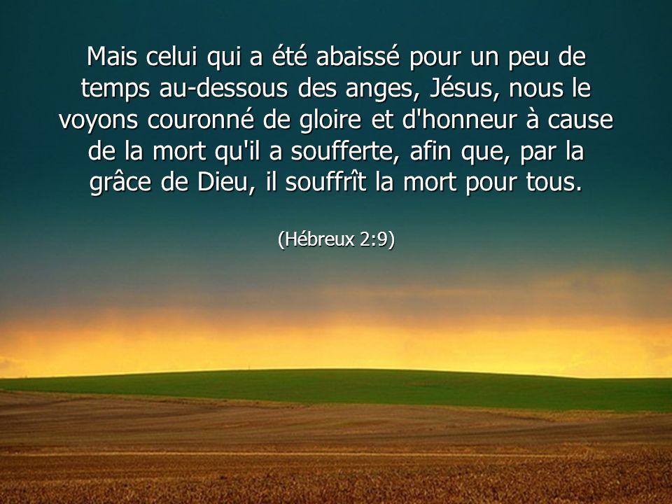 Mais celui qui a été abaissé pour un peu de temps au-dessous des anges, Jésus, nous le voyons couronné de gloire et d honneur à cause de la mort qu il a soufferte, afin que, par la grâce de Dieu, il souffrît la mort pour tous.