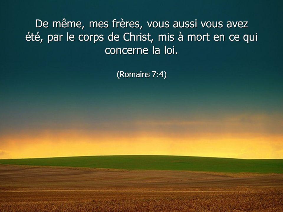 De même, mes frères, vous aussi vous avez été, par le corps de Christ, mis à mort en ce qui concerne la loi.