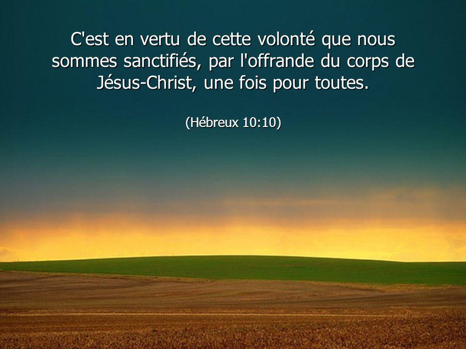 C est en vertu de cette volonté que nous sommes sanctifiés, par l offrande du corps de Jésus-Christ, une fois pour toutes.