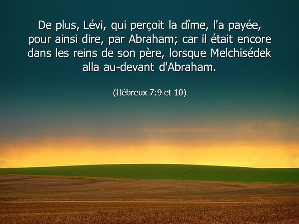 De plus, Lévi, qui perçoit la dîme, l a payée, pour ainsi dire, par Abraham; car il était encore dans les reins de son père, lorsque Melchisédek alla au-devant d Abraham.