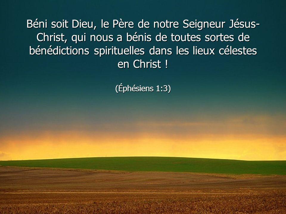 Béni soit Dieu, le Père de notre Seigneur Jésus-Christ, qui nous a bénis de toutes sortes de bénédictions spirituelles dans les lieux célestes en Christ .