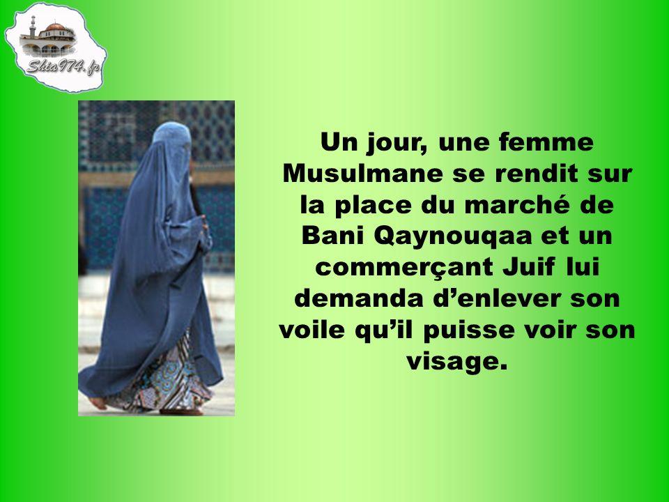 Un jour, une femme Musulmane se rendit sur la place du marché de Bani Qaynouqaa et un commerçant Juif lui demanda d'enlever son voile qu'il puisse voir son visage.