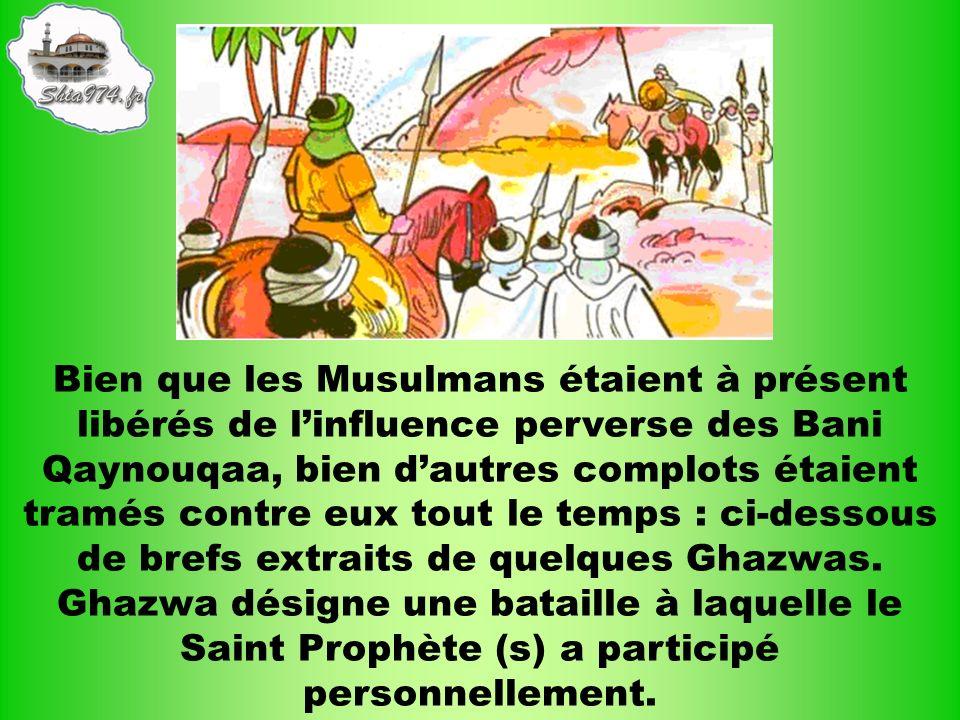 Bien que les Musulmans étaient à présent libérés de l'influence perverse des Bani Qaynouqaa, bien d'autres complots étaient tramés contre eux tout le temps : ci-dessous de brefs extraits de quelques Ghazwas.