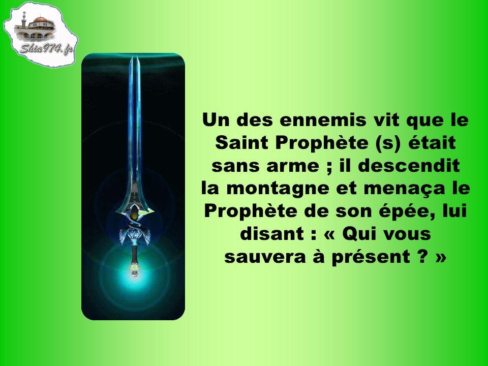 Un des ennemis vit que le Saint Prophète (s) était sans arme ; il descendit la montagne et menaça le Prophète de son épée, lui disant : « Qui vous sauvera à présent .