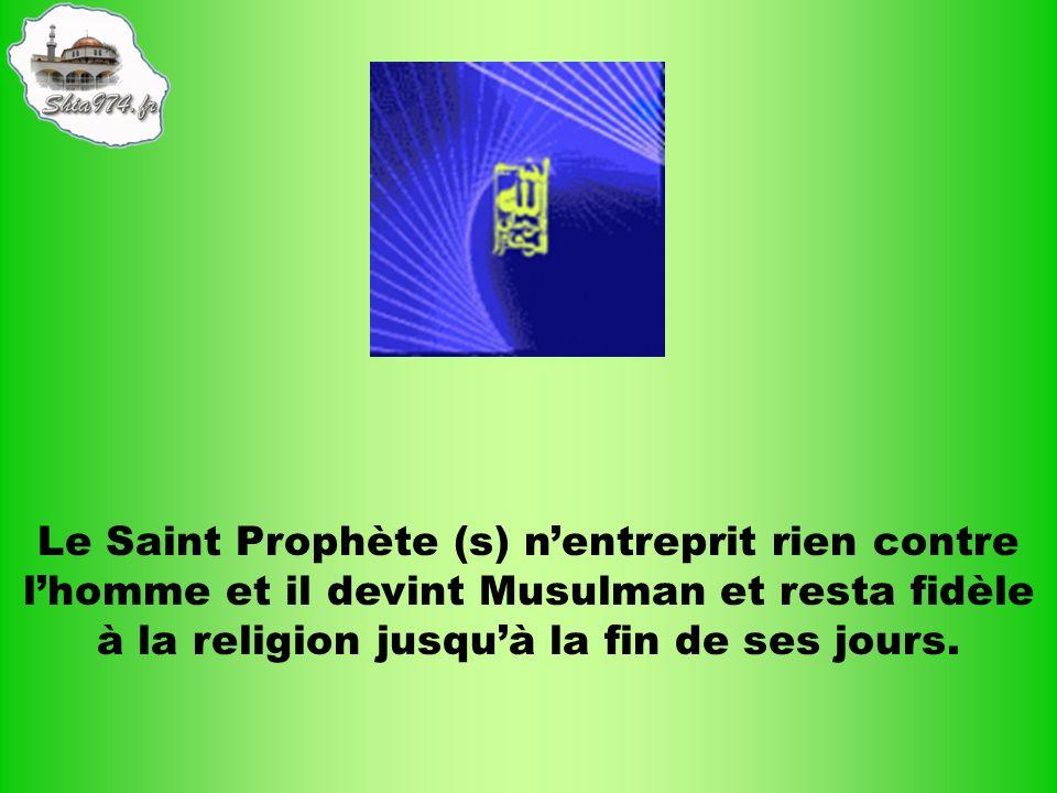 Le Saint Prophète (s) n'entreprit rien contre l'homme et il devint Musulman et resta fidèle à la religion jusqu'à la fin de ses jours.