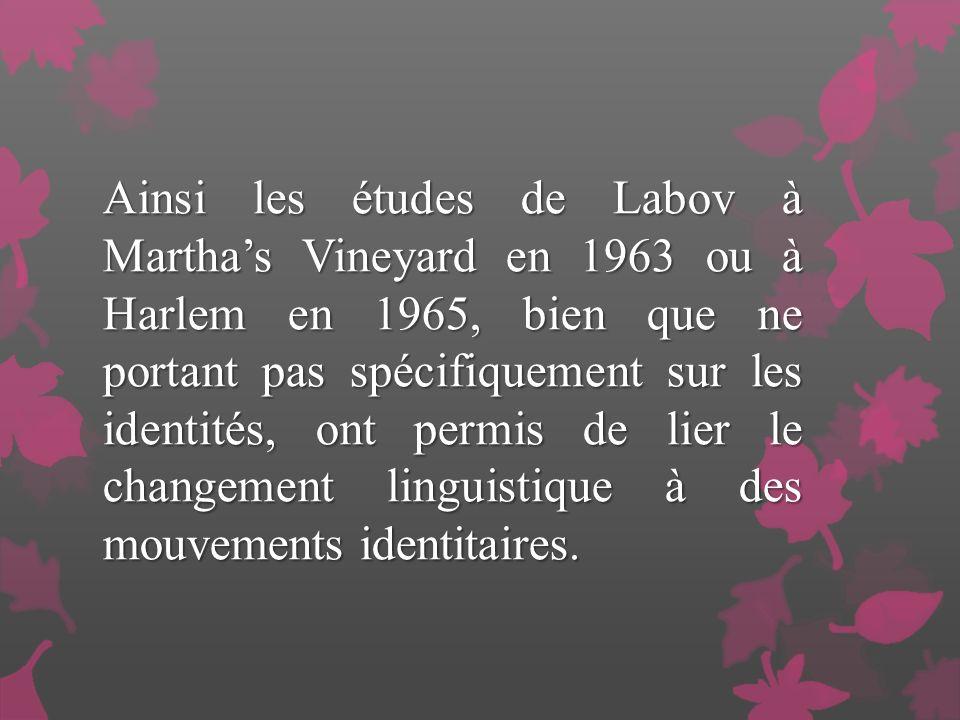 Ainsi les études de Labov à Martha's Vineyard en 1963 ou à Harlem en 1965, bien que ne portant pas spécifiquement sur les identités, ont permis de lier le changement linguistique à des mouvements identitaires.