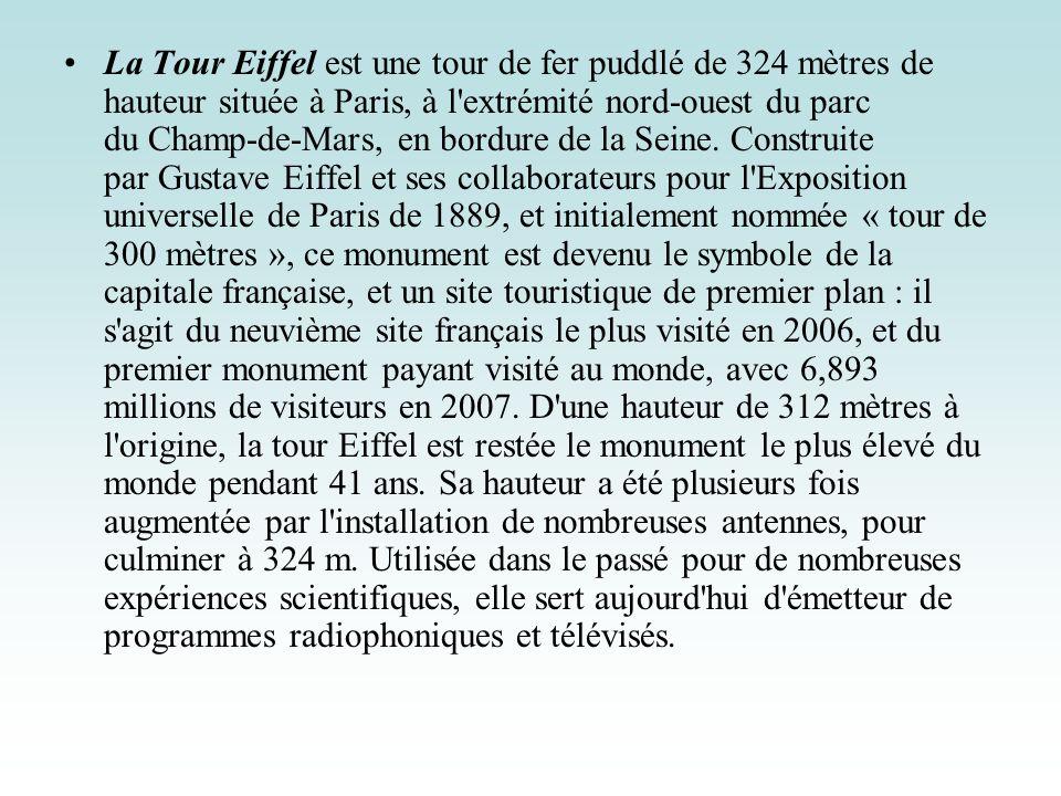 La Tour Eiffel est une tour de fer puddlé de 324 mètres de hauteur située à Paris, à l extrémité nord-ouest du parc du Champ-de-Mars, en bordure de la Seine.