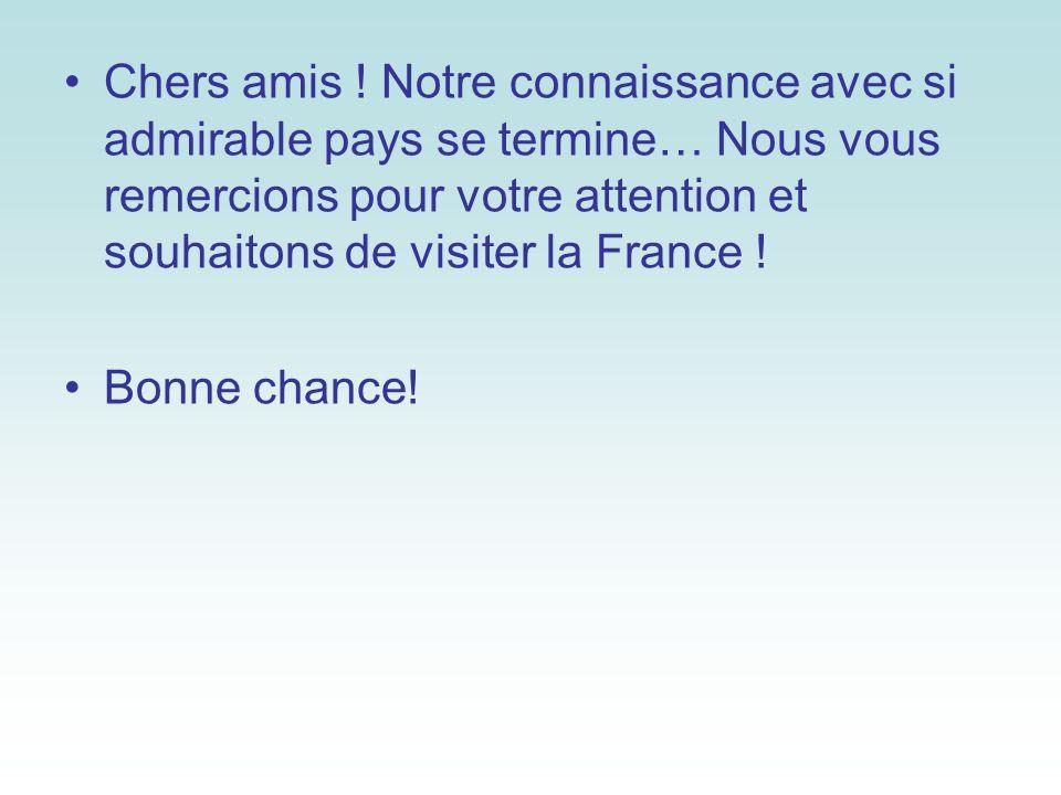 Chers amis ! Notre connaissance avec si admirable pays se termine… Nous vous remercions pour votre attention et souhaitons de visiter la France !