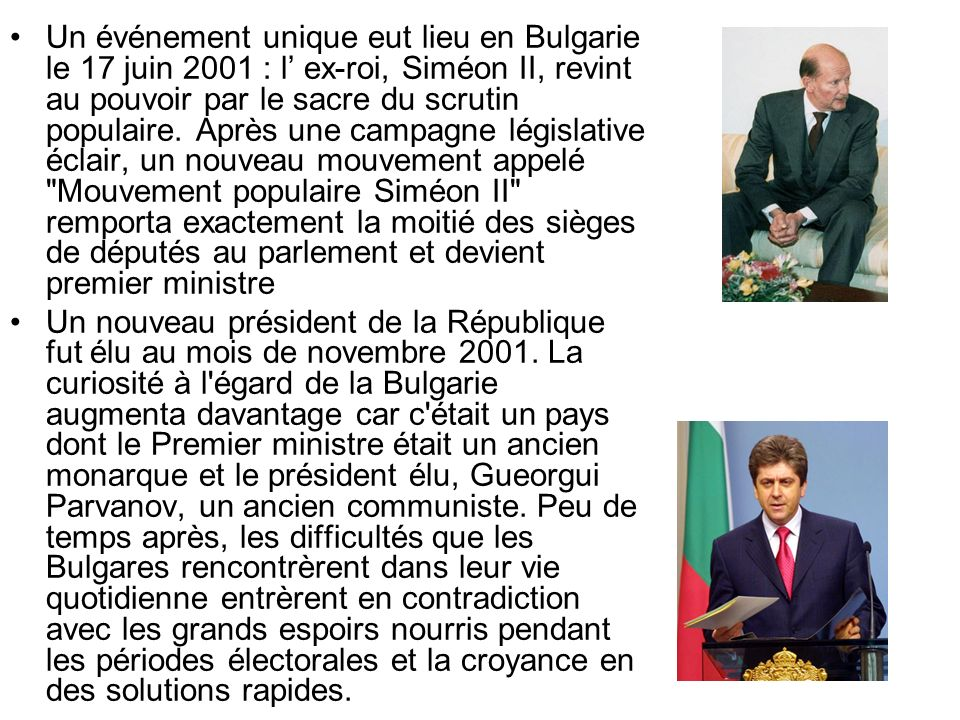 Un événement unique eut lieu en Bulgarie le 17 juin 2001 : l' ex-roi, Siméon II, revint au pouvoir par le sacre du scrutin populaire. Après une campagne législative éclair, un nouveau mouvement appelé Mouvement populaire Siméon II remporta exactement la moitié des sièges de députés au parlement et devient premier ministre