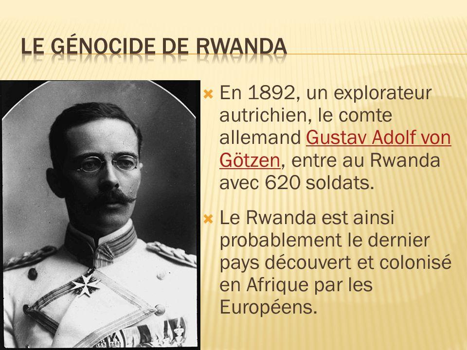Le génocide de rwanda En 1892, un explorateur autrichien, le comte allemand Gustav Adolf von Götzen, entre au Rwanda avec 620 soldats.