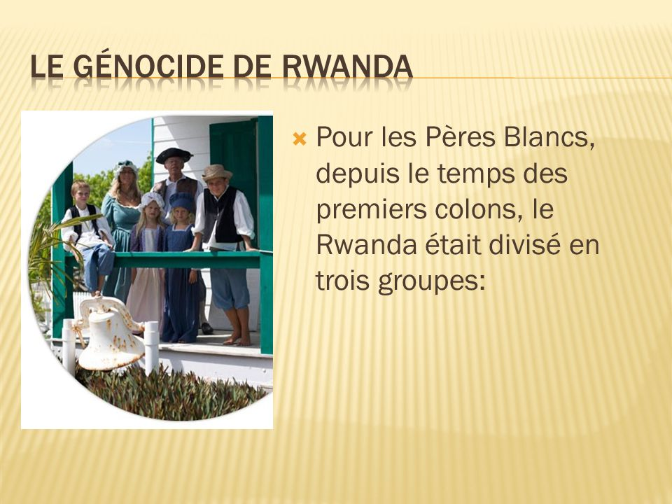 Le génocide de rwanda Pour les Pères Blancs, depuis le temps des premiers colons, le Rwanda était divisé en trois groupes: